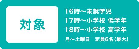 対象 16時~未就学児 17時~小学校 低学年 18時~小学校 高学年 月~土曜日 定員6名(最大)